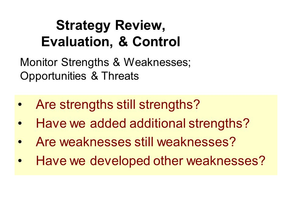 Strategy Review, Evaluation, & Control Are strengths still strengths? Have we added additional strengths? Are weaknesses still weaknesses? Have we dev