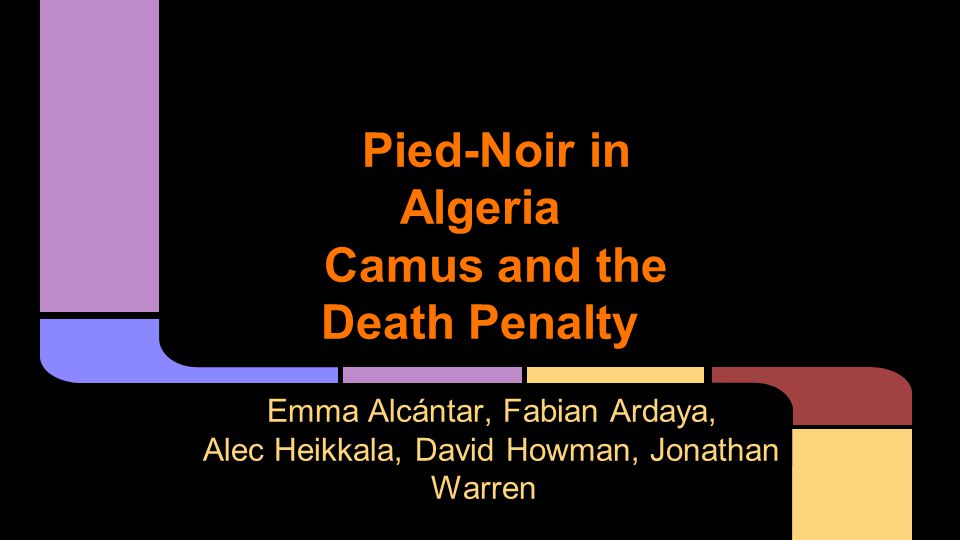 Pied-Noir in Algeria Camus and the Death Penalty Emma Alcántar, Fabian Ardaya, Alec Heikkala, David Howman, Jonathan Warren