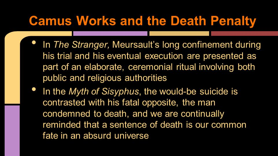 In The Stranger, Meursault's long confinement during his trial and his eventual execution are presented as part of an elaborate, ceremonial ritual involving both public and religious authorities In the Myth of Sisyphus, the would-be suicide is contrasted with his fatal opposite, the man condemned to death, and we are continually reminded that a sentence of death is our common fate in an absurd universe Camus Works and the Death Penalty