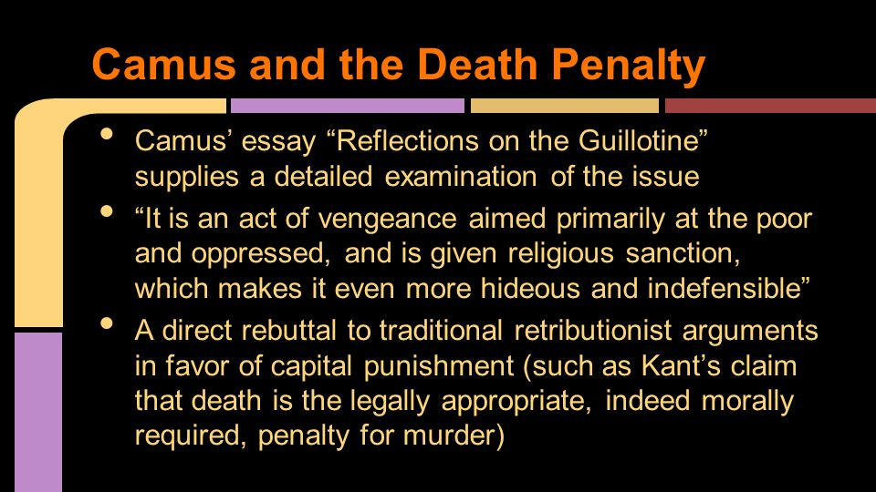 Camus' essay Reflections on the Guillotine supplies a detailed examination of the issue It is an act of vengeance aimed primarily at the poor and oppressed, and is given religious sanction, which makes it even more hideous and indefensible A direct rebuttal to traditional retributionist arguments in favor of capital punishment (such as Kant's claim that death is the legally appropriate, indeed morally required, penalty for murder) Camus and the Death Penalty