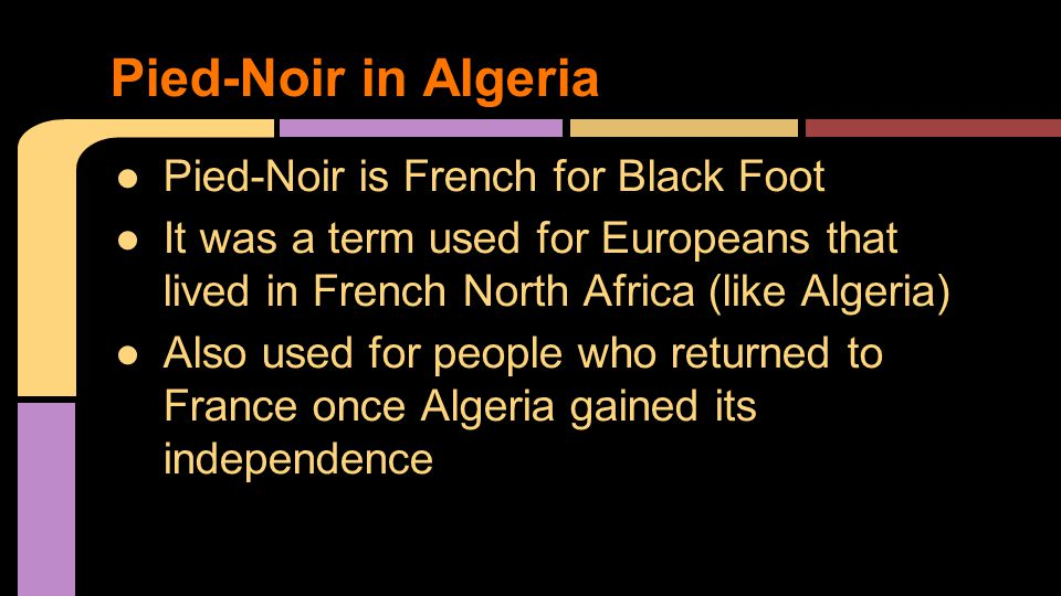 ●Pied-Noir is French for Black Foot ●It was a term used for Europeans that lived in French North Africa (like Algeria) ●Also used for people who returned to France once Algeria gained its independence Pied-Noir in Algeria