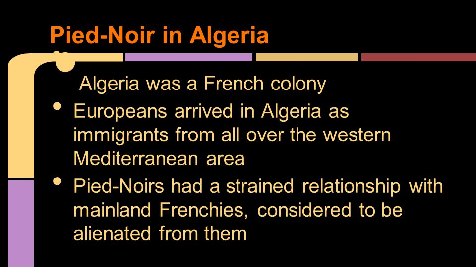 Algeria was a French colony Europeans arrived in Algeria as immigrants from all over the western Mediterranean area Pied-Noirs had a strained relation