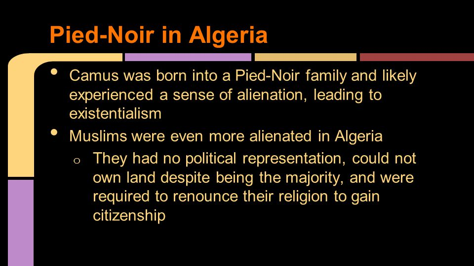 Camus was born into a Pied-Noir family and likely experienced a sense of alienation, leading to existentialism Muslims were even more alienated in Algeria o They had no political representation, could not own land despite being the majority, and were required to renounce their religion to gain citizenship Pied-Noir in Algeria