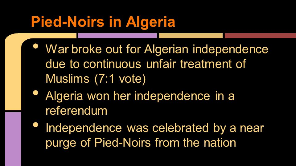 War broke out for Algerian independence due to continuous unfair treatment of Muslims (7:1 vote) Algeria won her independence in a referendum Independence was celebrated by a near purge of Pied-Noirs from the nation Pied-Noirs in Algeria