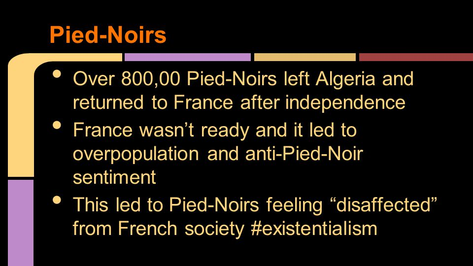 Over 800,00 Pied-Noirs left Algeria and returned to France after independence France wasn't ready and it led to overpopulation and anti-Pied-Noir sentiment This led to Pied-Noirs feeling disaffected from French society #existentialism Pied-Noirs