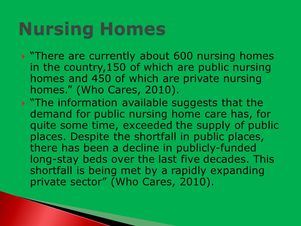  There are currently about 600 nursing homes in the country,150 of which are public nursing homes and 450 of which are private nursing homes. (Who Cares, 2010).