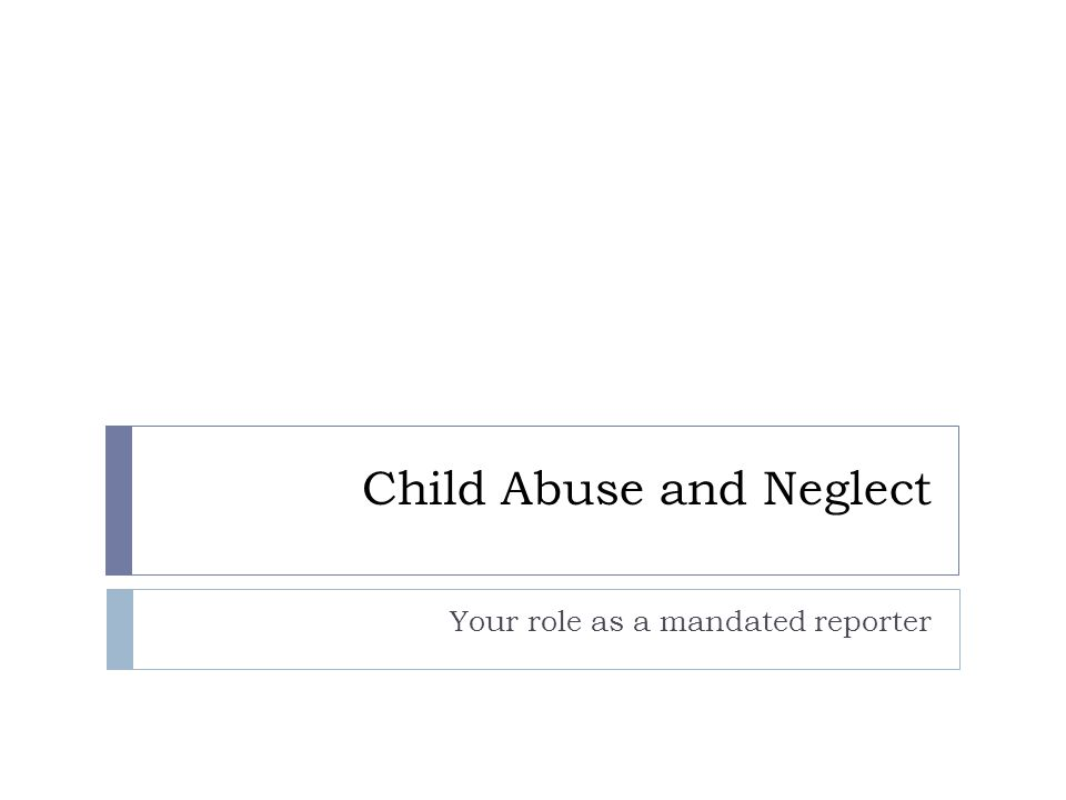 Child Abuse and Neglect Your role as a mandated reporter