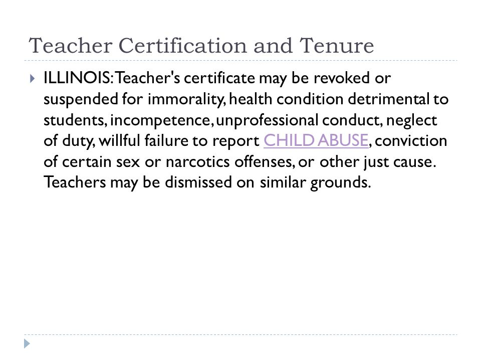 Teacher Certification and Tenure  ILLINOIS: Teacher s certificate may be revoked or suspended for immorality, health condition detrimental to students, incompetence, unprofessional conduct, neglect of duty, willful failure to report CHILD ABUSE, conviction of certain sex or narcotics offenses, or other just cause.