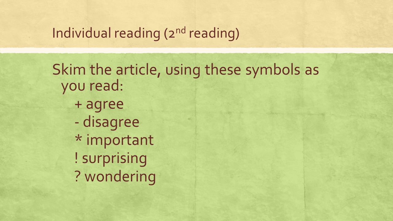 Individual reading (2 nd reading) Skim the article, using these symbols as you read: + agree - disagree * important ! surprising ? wondering