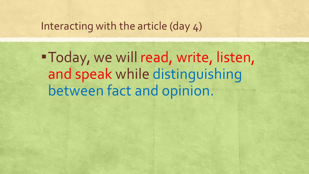 Interacting with the article (day 4) ▪ Today, we will read, write, listen, and speak while distinguishing between fact and opinion.