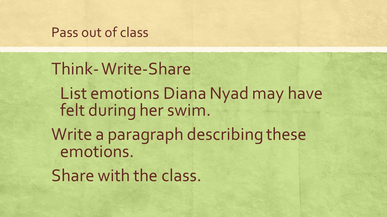 Pass out of class Think- Write-Share List emotions Diana Nyad may have felt during her swim. Write a paragraph describing these emotions. Share with t