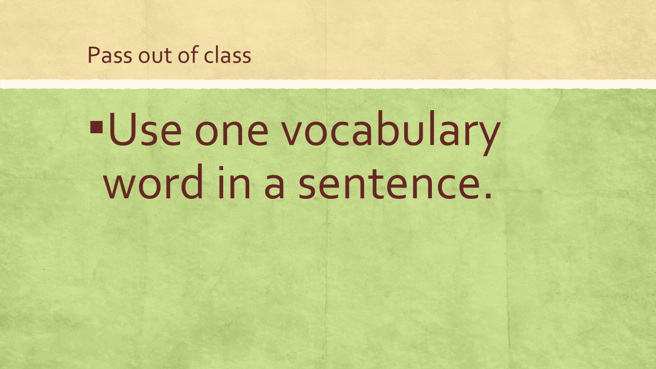 Pass out of class ▪ Use one vocabulary word in a sentence.