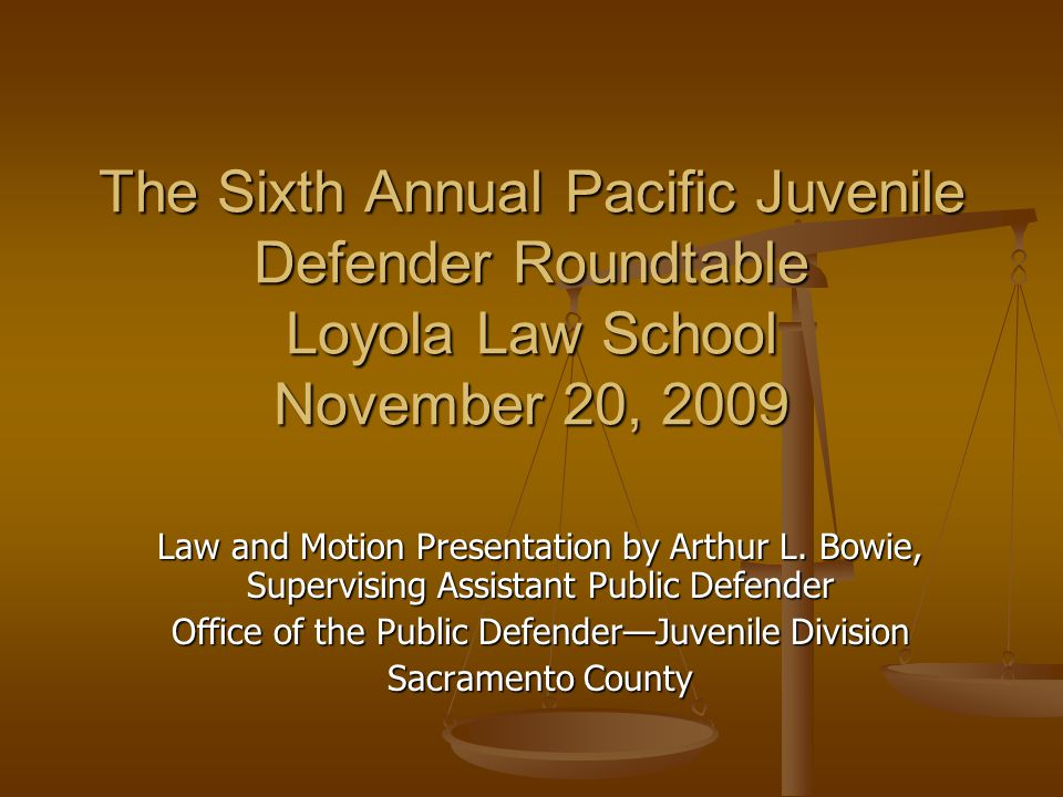 The Sixth Annual Pacific Juvenile Defender Roundtable Loyola Law School November 20, 2009 Law and Motion Presentation by Arthur L. Bowie, Supervising