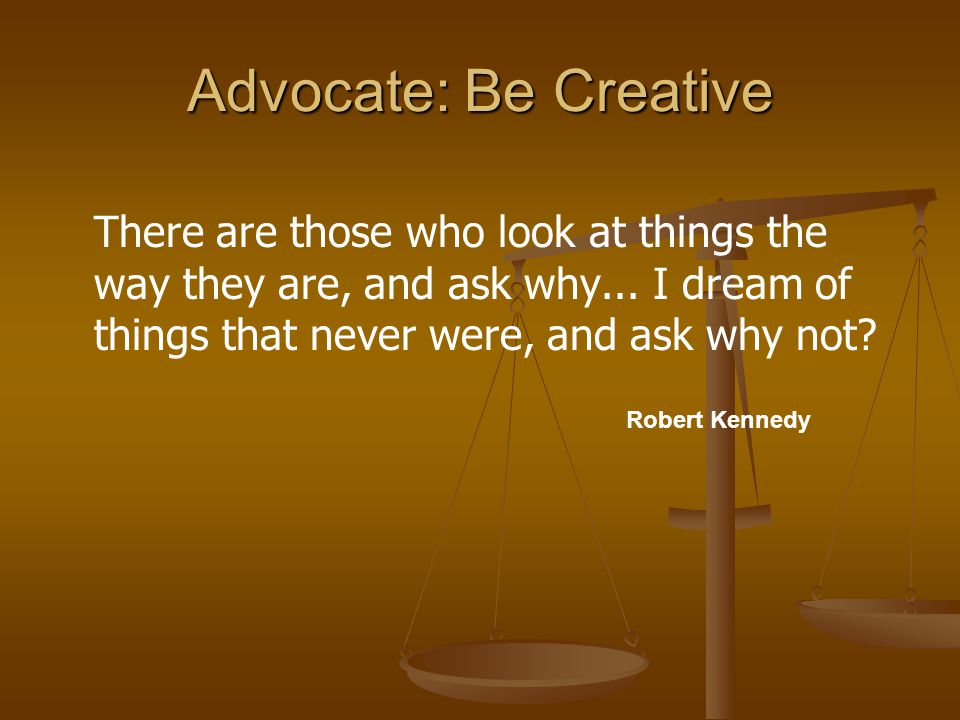 Advocate: Be Creative There are those who look at things the way they are, and ask why...