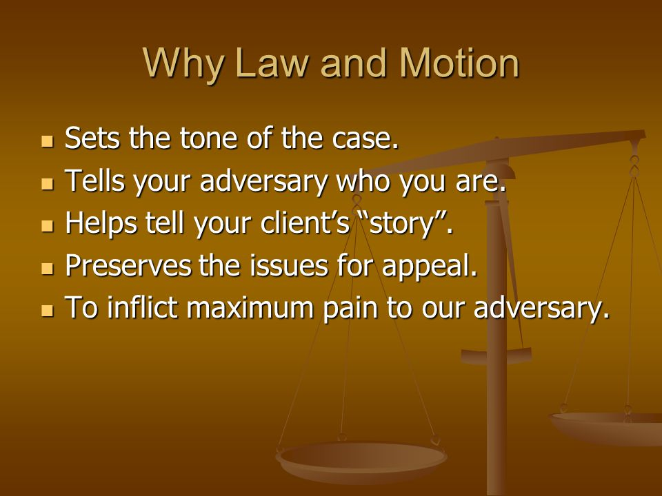 Why Law and Motion Sets the tone of the case. Sets the tone of the case. Tells your adversary who you are. Tells your adversary who you are. Helps tel