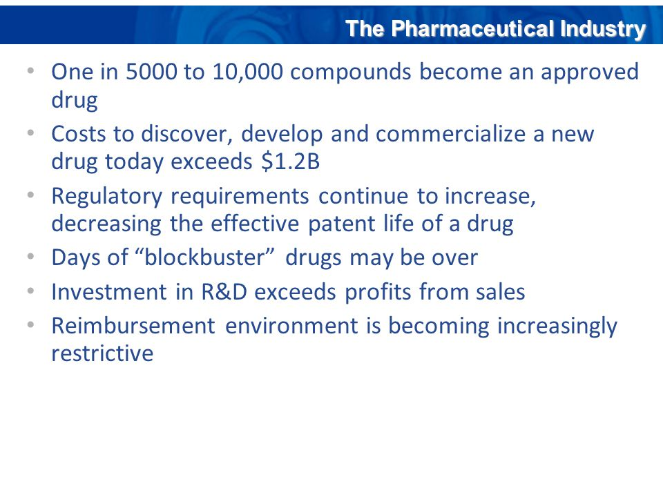 One in 5000 to 10,000 compounds become an approved drug Costs to discover, develop and commercialize a new drug today exceeds $1.2B Regulatory require