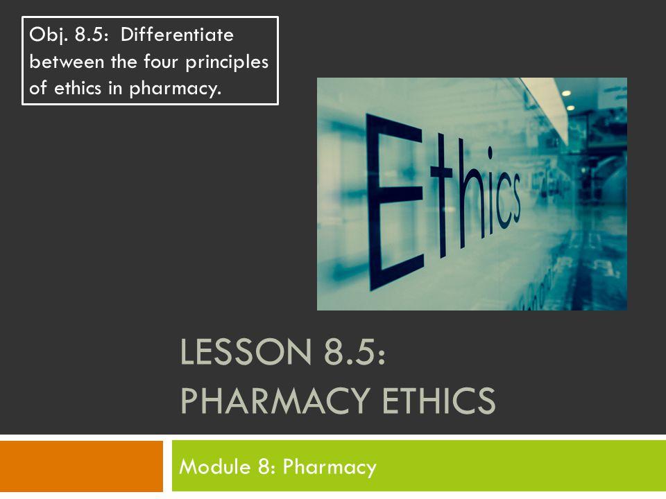 LESSON 8.5: PHARMACY ETHICS Module 8: Pharmacy Obj.