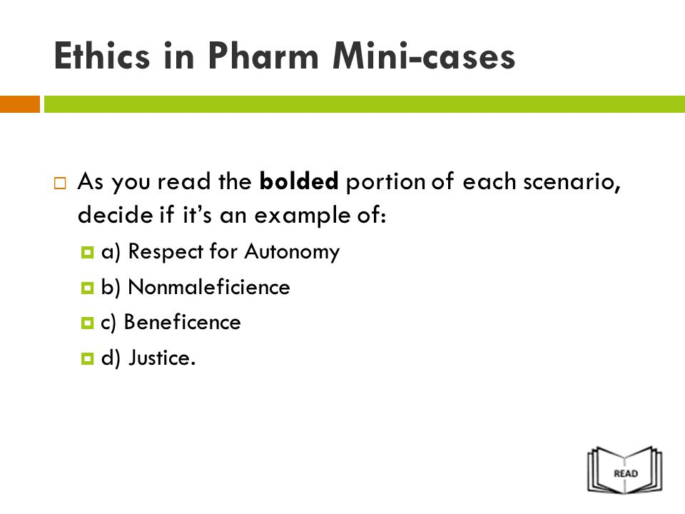 Ethics in Pharm Mini-cases  As you read the bolded portion of each scenario, decide if it's an example of:  a) Respect for Autonomy  b) Nonmaleficience  c) Beneficence  d) Justice.