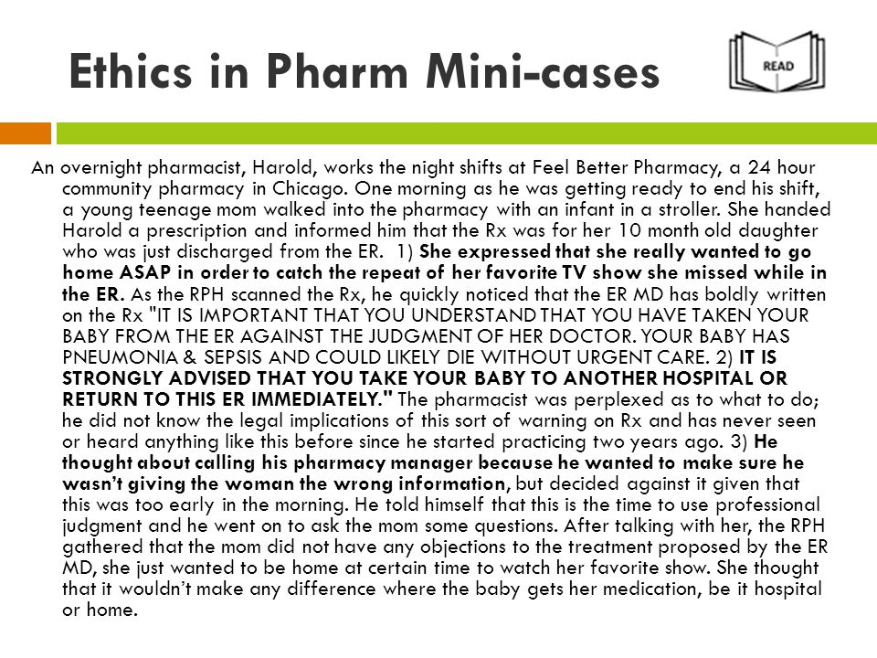 Ethics in Pharm Mini-cases An overnight pharmacist, Harold, works the night shifts at Feel Better Pharmacy, a 24 hour community pharmacy in Chicago.