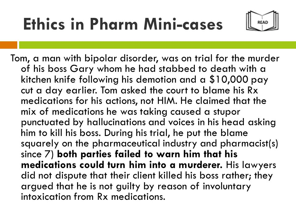 Ethics in Pharm Mini-cases Tom, a man with bipolar disorder, was on trial for the murder of his boss Gary whom he had stabbed to death with a kitchen knife following his demotion and a $10,000 pay cut a day earlier.