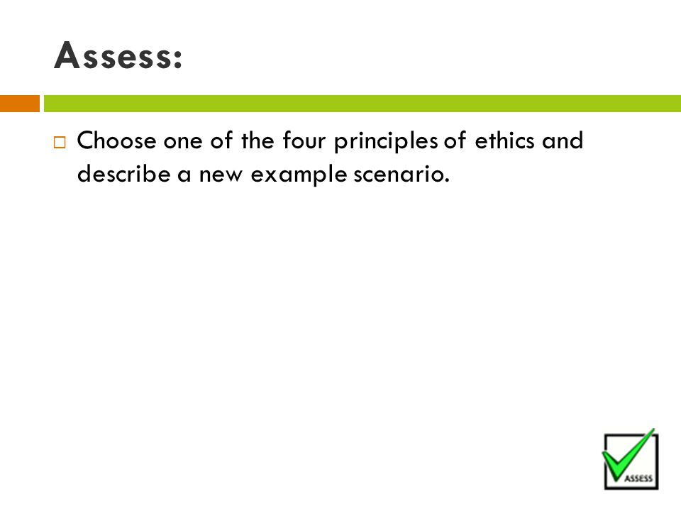 Assess:  Choose one of the four principles of ethics and describe a new example scenario.