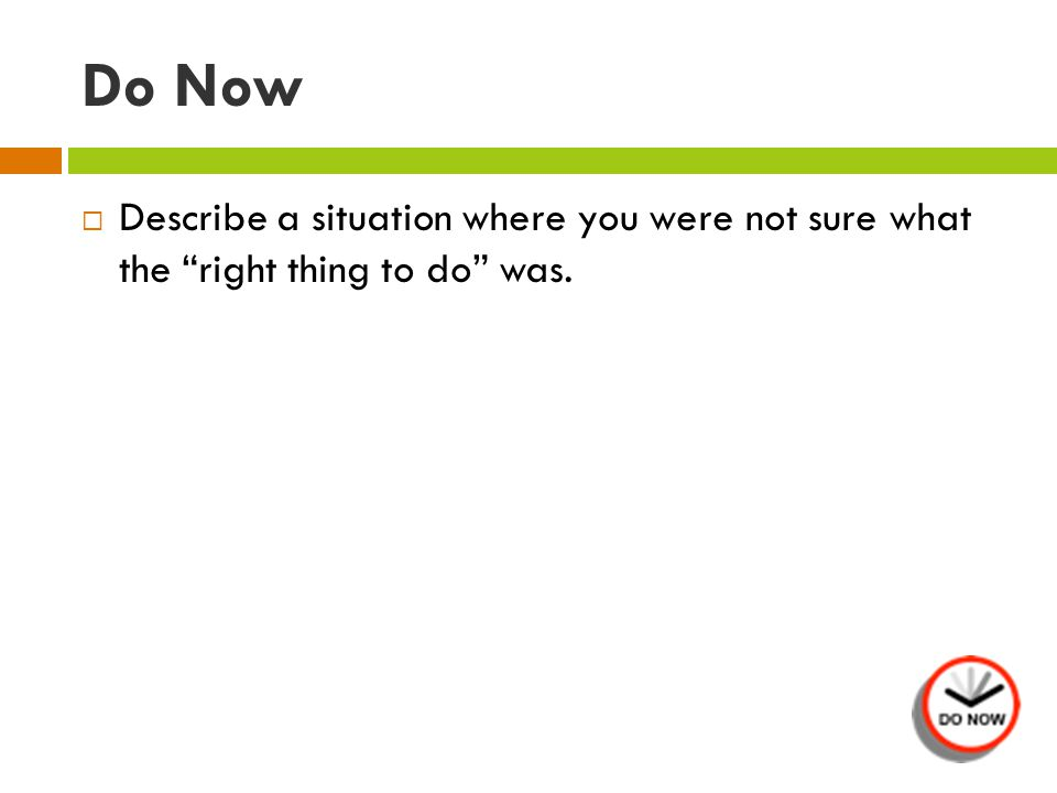 Do Now  Describe a situation where you were not sure what the right thing to do was.