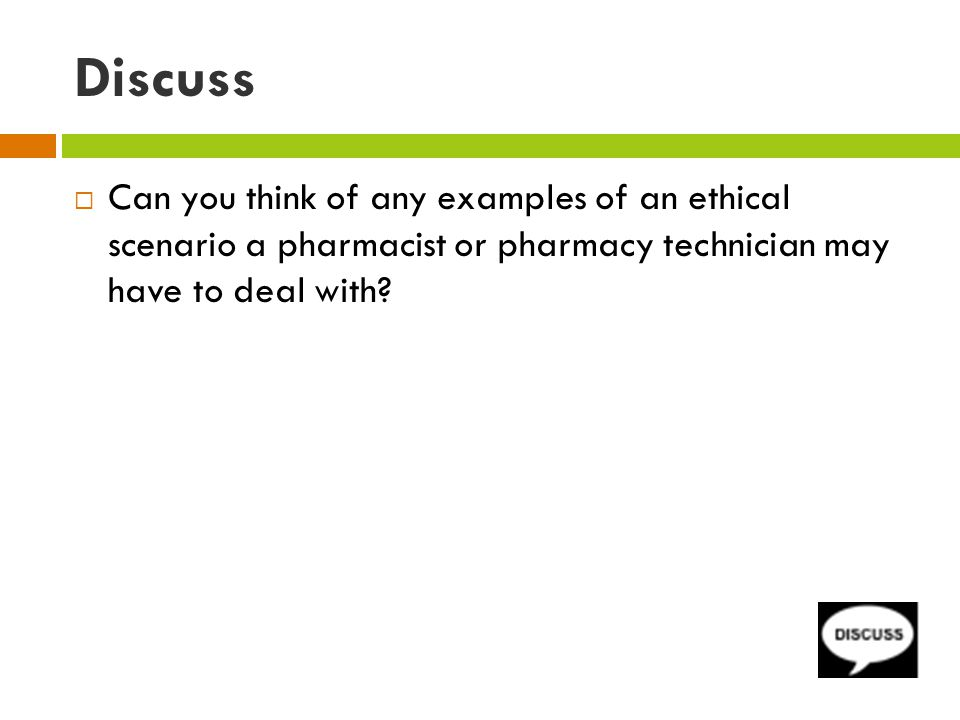 Discuss  Can you think of any examples of an ethical scenario a pharmacist or pharmacy technician may have to deal with
