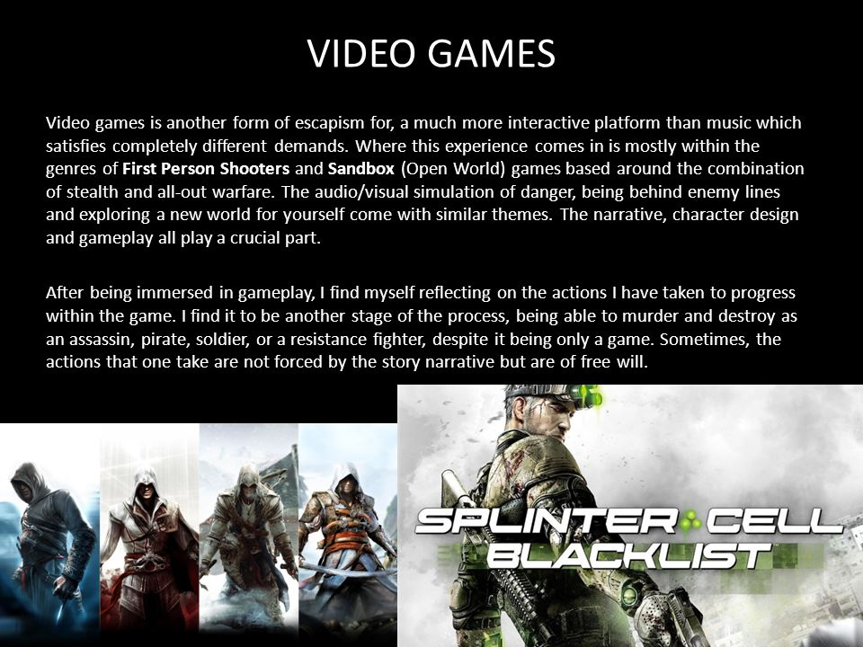 VIDEO GAMES Video games is another form of escapism for, a much more interactive platform than music which satisfies completely different demands.