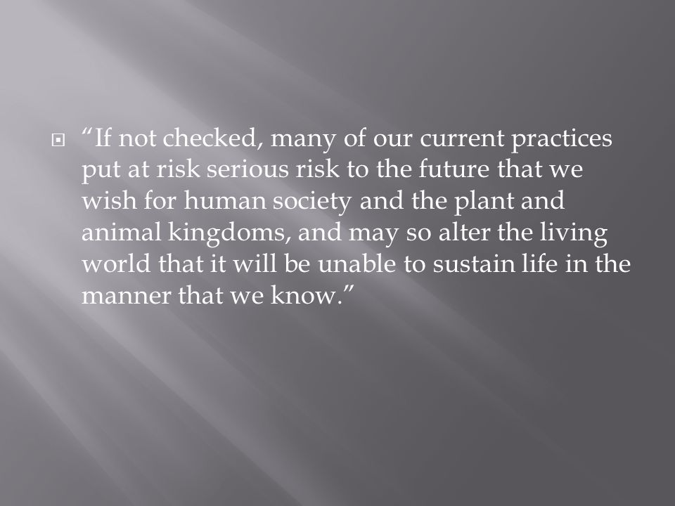  If not checked, many of our current practices put at risk serious risk to the future that we wish for human society and the plant and animal kingdoms, and may so alter the living world that it will be unable to sustain life in the manner that we know.