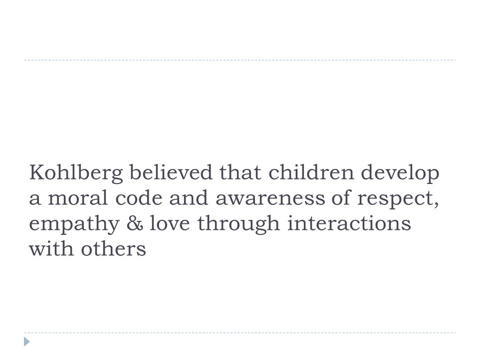 Kohlberg believed that children develop a moral code and awareness of respect, empathy & love through interactions with others