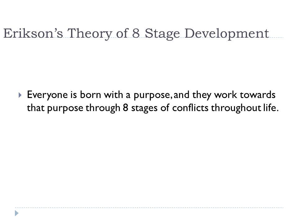 Erikson's Theory of 8 Stage Development  Everyone is born with a purpose, and they work towards that purpose through 8 stages of conflicts throughout life.