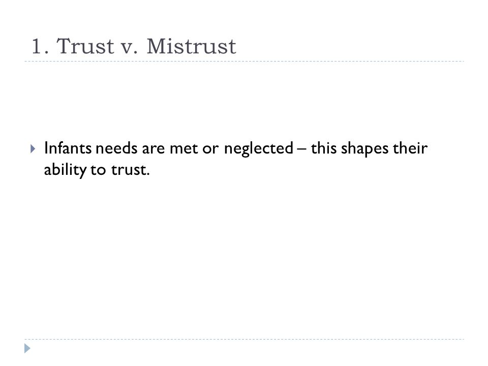 1. Trust v. Mistrust  Infants needs are met or neglected – this shapes their ability to trust.