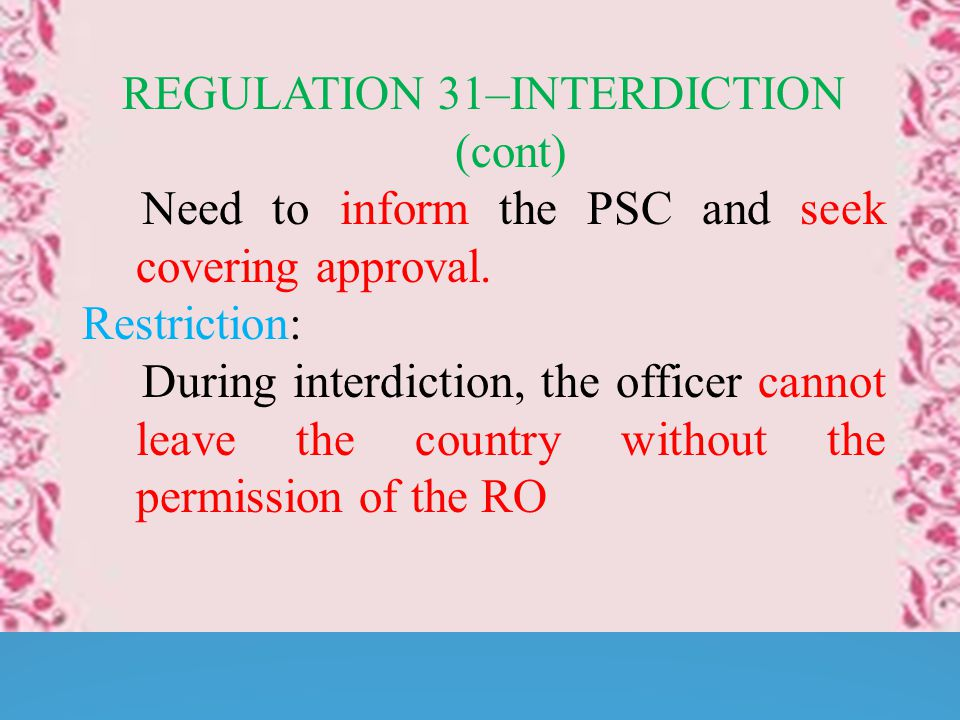 REGULATION 31–INTERDICTION (cont) Need to inform the PSC and seek covering approval.