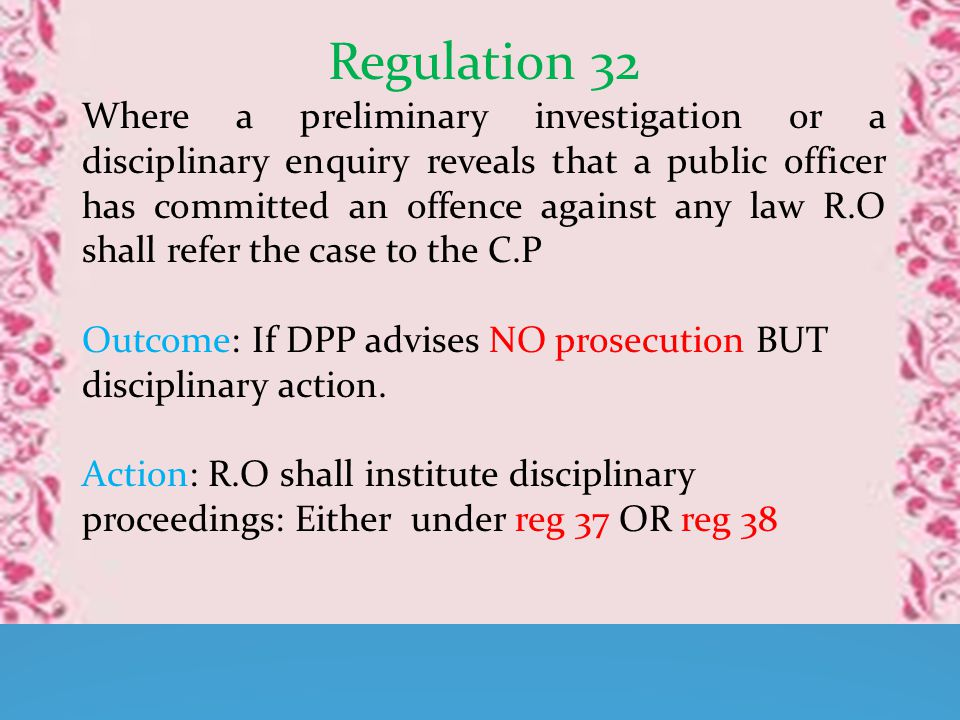Regulation 32 Where a preliminary investigation or a disciplinary enquiry reveals that a public officer has committed an offence against any law R.O shall refer the case to the C.P Outcome: If DPP advises NO prosecution BUT disciplinary action.