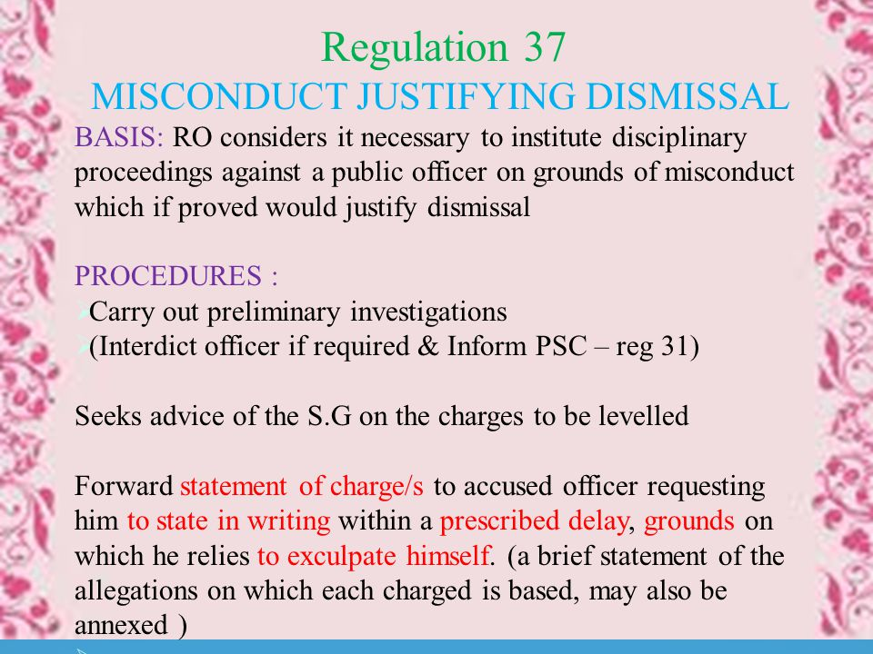 Regulation 37 MISCONDUCT JUSTIFYING DISMISSAL BASIS: RO considers it necessary to institute disciplinary proceedings against a public officer on grounds of misconduct which if proved would justify dismissal PROCEDURES :  Carry out preliminary investigations  (Interdict officer if required & Inform PSC – reg 31) Seeks advice of the S.G on the charges to be levelled Forward statement of charge/s to accused officer requesting him to state in writing within a prescribed delay, grounds on which he relies to exculpate himself.