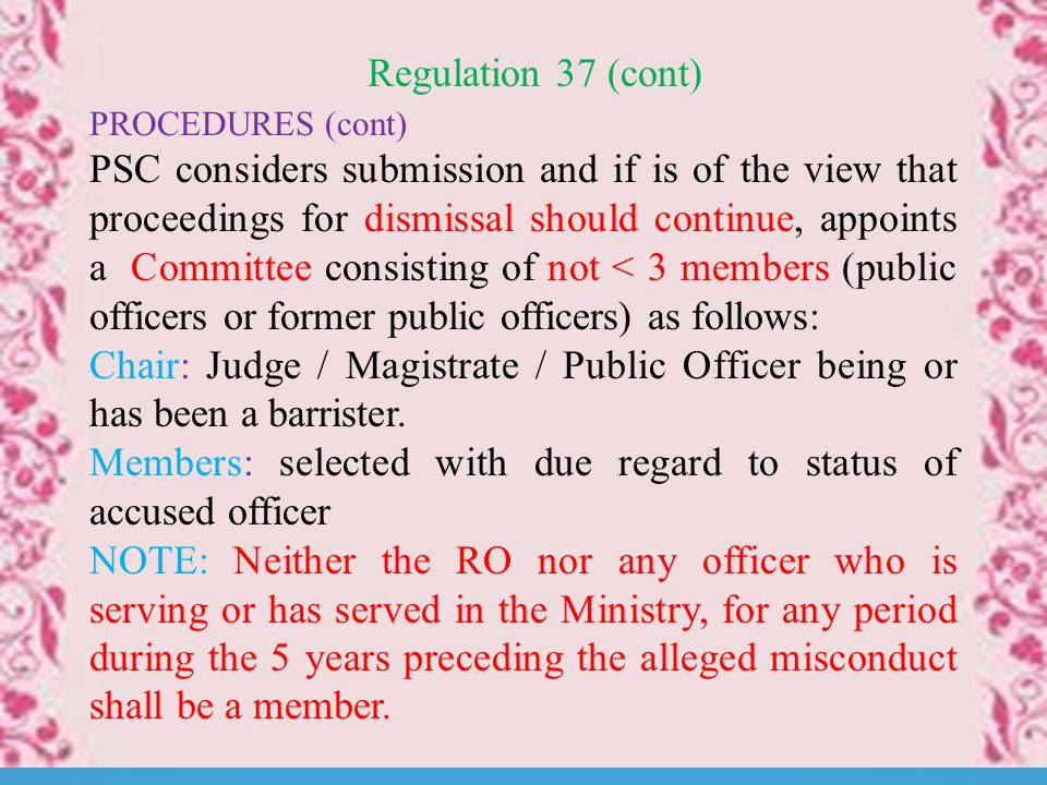 Regulation 37 (cont) PROCEDURES (cont) PSC considers submission and if is of the view that proceedings for dismissal should continue, appoints a Committee consisting of not < 3 members (public officers or former public officers) as follows: Chair: Judge / Magistrate / Public Officer being or has been a barrister.