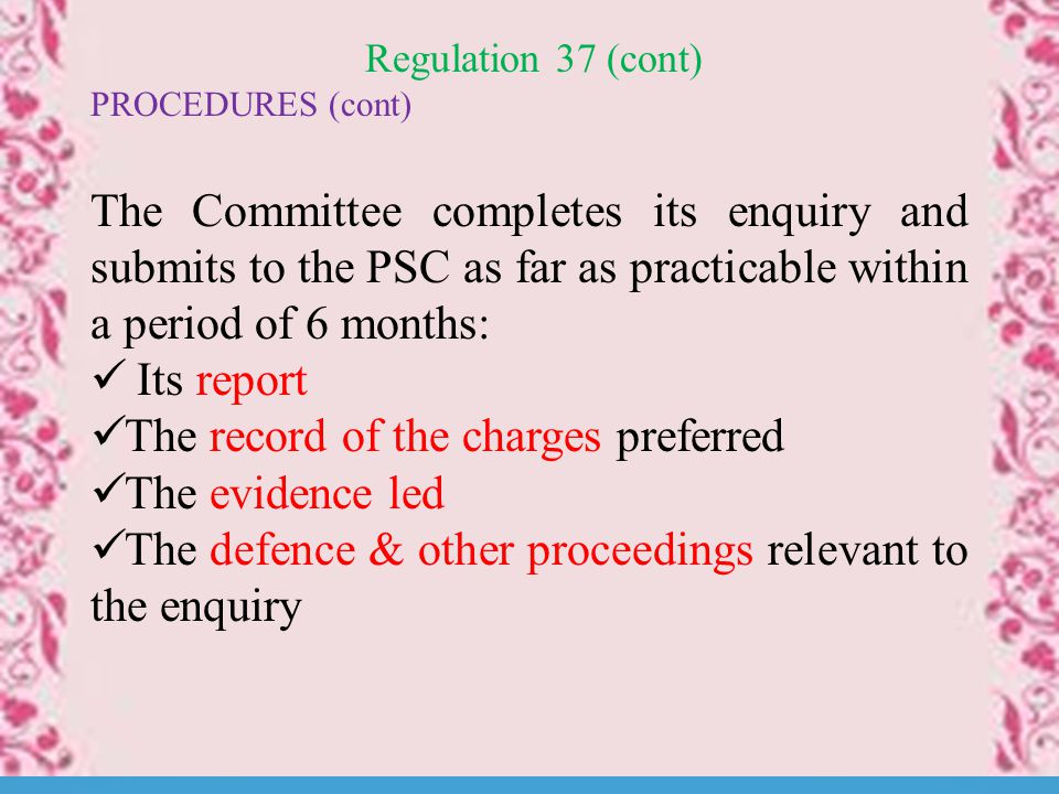 Regulation 37 (cont) PROCEDURES (cont) The Committee completes its enquiry and submits to the PSC as far as practicable within a period of 6 months: Its report The record of the charges preferred The evidence led The defence & other proceedings relevant to the enquiry