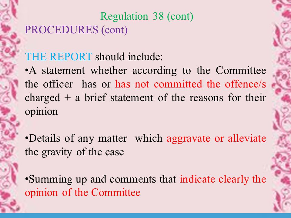 Regulation 38 (cont) PROCEDURES (cont) THE REPORT should include: A statement whether according to the Committee the officer has or has not committed the offence/s charged + a brief statement of the reasons for their opinion Details of any matter which aggravate or alleviate the gravity of the case Summing up and comments that indicate clearly the opinion of the Committee