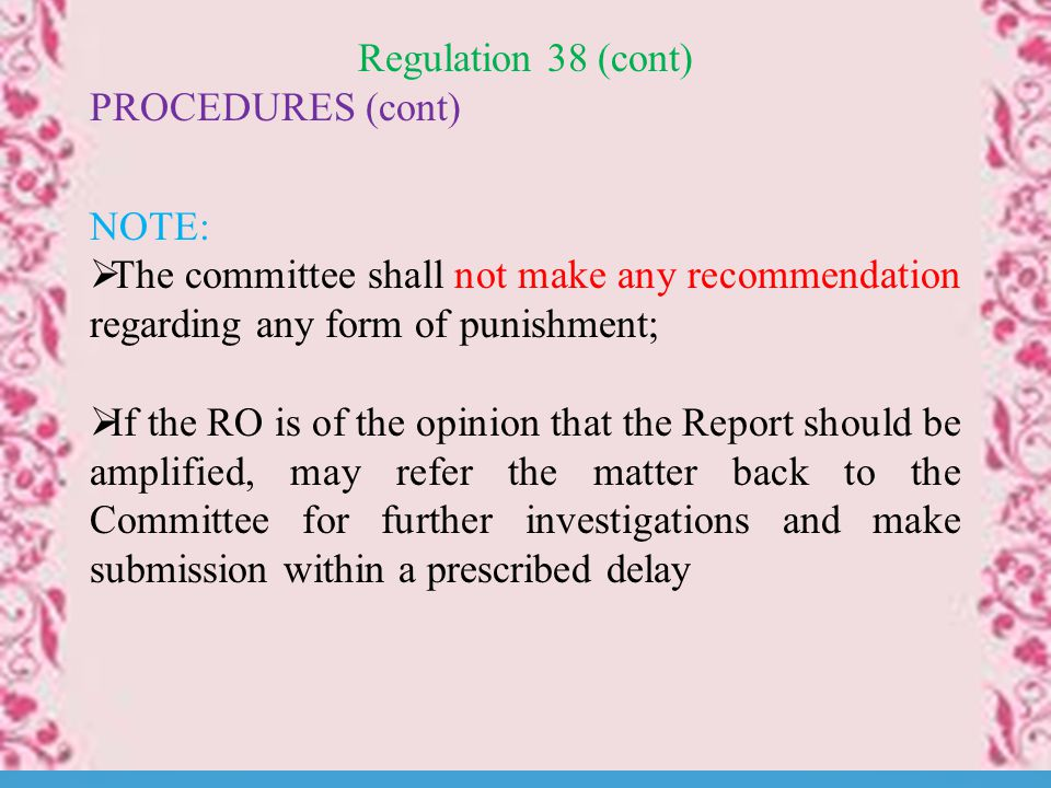 Regulation 38 (cont) PROCEDURES (cont) NOTE:  The committee shall not make any recommendation regarding any form of punishment;  If the RO is of the opinion that the Report should be amplified, may refer the matter back to the Committee for further investigations and make submission within a prescribed delay