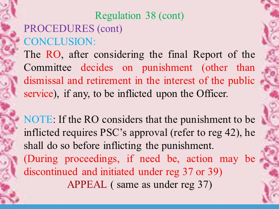 Regulation 38 (cont) PROCEDURES (cont) CONCLUSION: The RO, after considering the final Report of the Committee decides on punishment (other than dismissal and retirement in the interest of the public service), if any, to be inflicted upon the Officer.