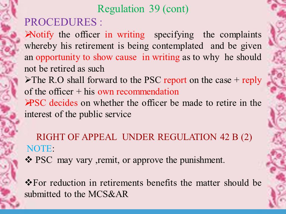 Regulation 39 (cont) PROCEDURES :  Notify the officer in writing specifying the complaints whereby his retirement is being contemplated and be given an opportunity to show cause in writing as to why he should not be retired as such  The R.O shall forward to the PSC report on the case + reply of the officer + his own recommendation  PSC decides on whether the officer be made to retire in the interest of the public service RIGHT OF APPEAL UNDER REGULATION 42 B (2) NOTE:  PSC may vary,remit, or approve the punishment.
