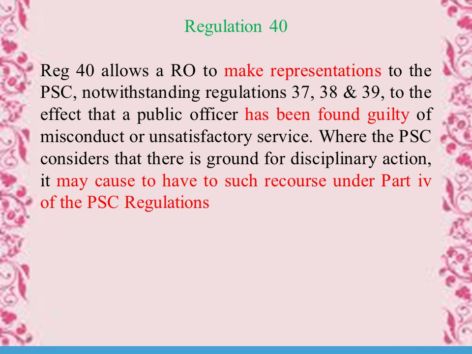 Regulation 40 Reg 40 allows a RO to make representations to the PSC, notwithstanding regulations 37, 38 & 39, to the effect that a public officer has been found guilty of misconduct or unsatisfactory service.