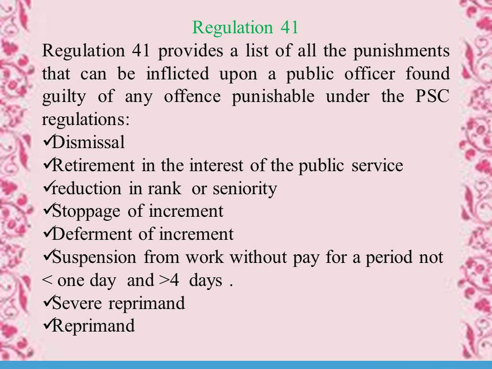 Regulation 41 Regulation 41 provides a list of all the punishments that can be inflicted upon a public officer found guilty of any offence punishable under the PSC regulations: Dismissal Retirement in the interest of the public service reduction in rank or seniority Stoppage of increment Deferment of increment Suspension from work without pay for a period not 4 days.