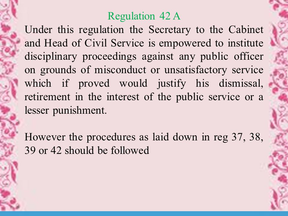 Regulation 42 A Under this regulation the Secretary to the Cabinet and Head of Civil Service is empowered to institute disciplinary proceedings against any public officer on grounds of misconduct or unsatisfactory service which if proved would justify his dismissal, retirement in the interest of the public service or a lesser punishment.