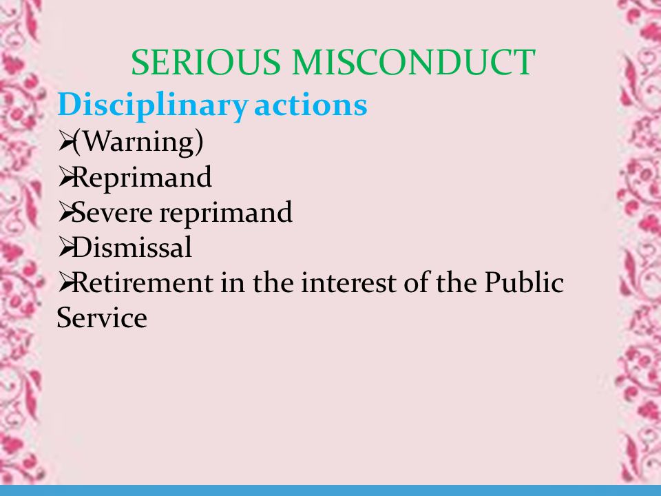 SERIOUS MISCONDUCT Disciplinary actions  (Warning)  Reprimand  Severe reprimand  Dismissal  Retirement in the interest of the Public Service