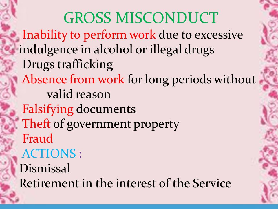 GROSS MISCONDUCT Inability to perform work due to excessive indulgence in alcohol or illegal drugs Drugs trafficking Absence from work for long periods without valid reason Falsifying documents Theft of government property Fraud ACTIONS : Dismissal Retirement in the interest of the Service