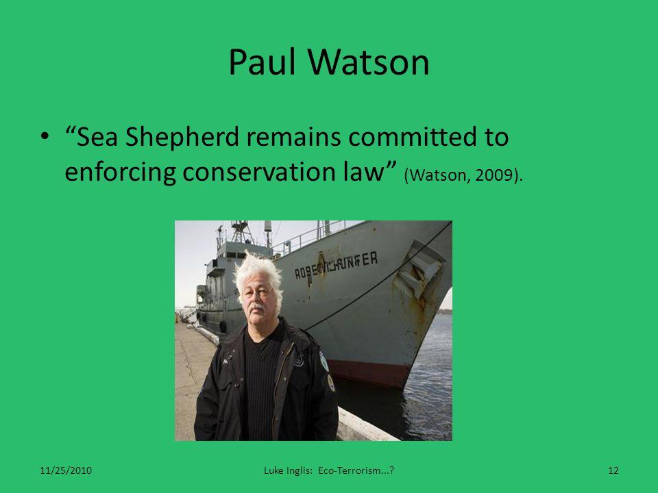 "Paul Watson ""Sea Shepherd remains committed to enforcing conservation law"" (Watson, 2009). 11/25/2010Luke Inglis: Eco-Terrorism...?12"