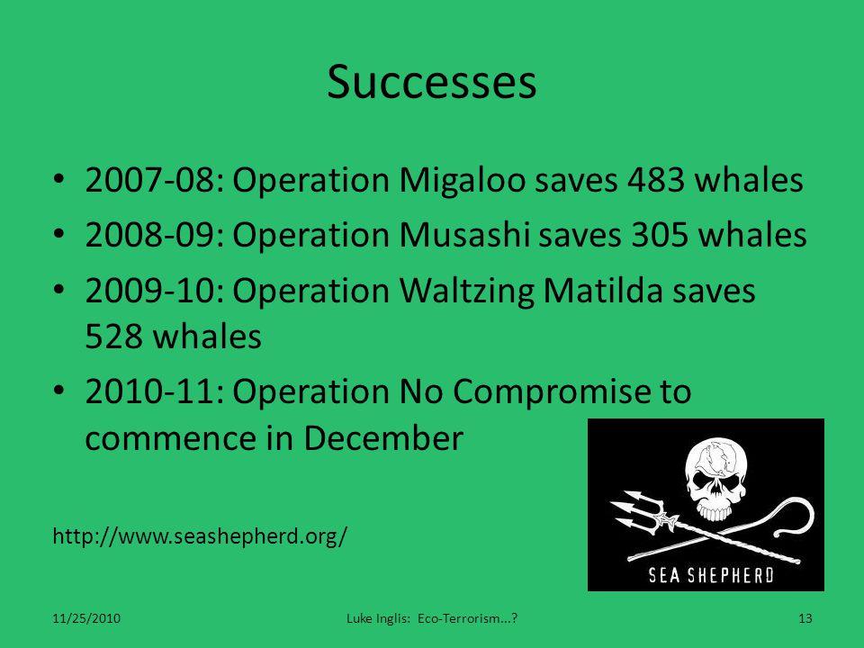 Successes 2007-08: Operation Migaloo saves 483 whales 2008-09: Operation Musashi saves 305 whales 2009-10: Operation Waltzing Matilda saves 528 whales 2010-11: Operation No Compromise to commence in December http://www.seashepherd.org/ 11/25/2010Luke Inglis: Eco-Terrorism... 13