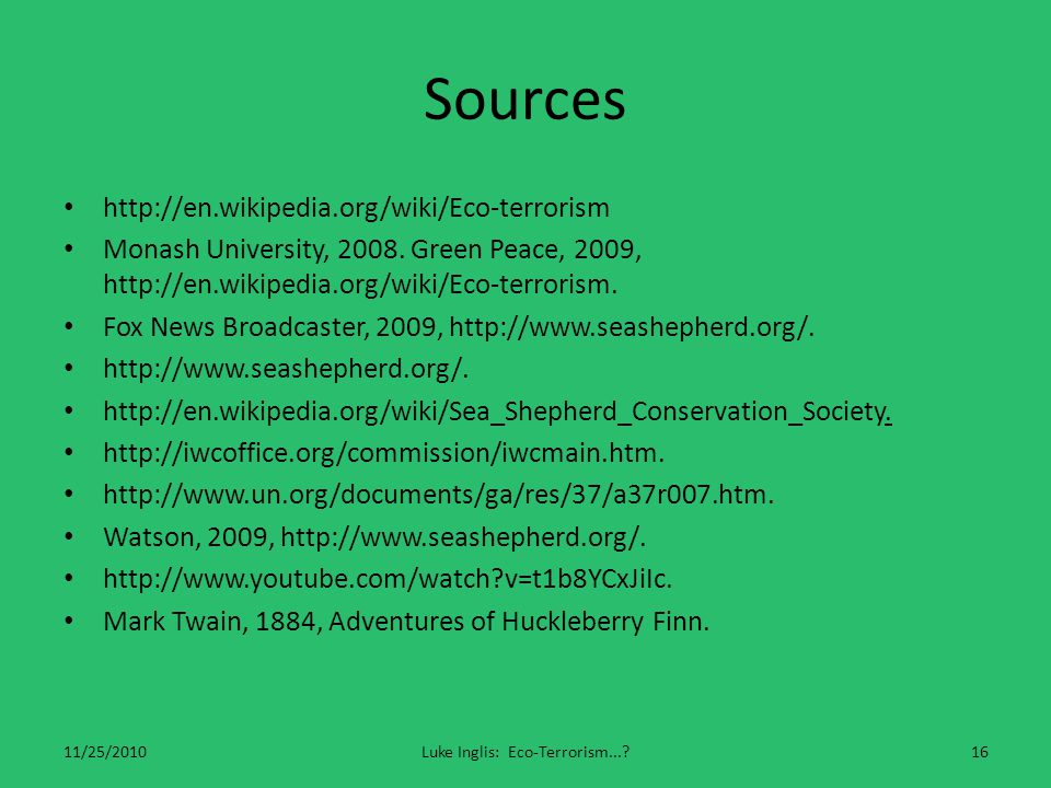 Sources http://en.wikipedia.org/wiki/Eco-terrorism Monash University, 2008. Green Peace, 2009, http://en.wikipedia.org/wiki/Eco-terrorism. Fox News Br