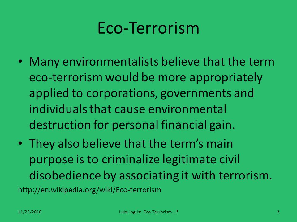 Eco-Terrorism Many environmentalists believe that the term eco-terrorism would be more appropriately applied to corporations, governments and individuals that cause environmental destruction for personal financial gain.